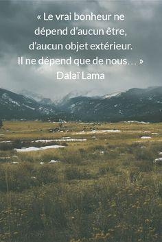 « Le vrai bonheur ne dépend d'aucun être, d'aucun objet extérieur. Il ne dépend que de nous… » Dalaï Lama