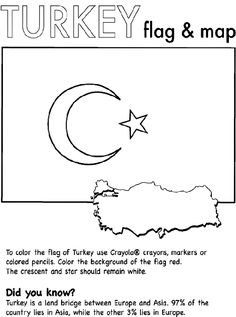 Use Crayola® crayons, colored pencils, or markers to color the flag of Turkey. Color the background red. The rest of the flag should be white. Did you know? Turkey is a land bridge between Europe and Asia. Ninety-seven percent of the country is in Asia, while the remaining three percent is in Europe. The country measures slightly larger than the state of Texas.
