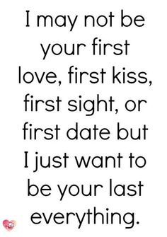 I may not be your first love, first kiss, first sight, or first date but I just want to be your last everything