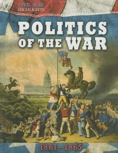 Politics of the War: 1861-1865 (Civil War Highlights) by Tim Cooke,http://www.amazon.com/dp/1599208180/ref=cm_sw_r_pi_dp_J.hHtb0HZ66M6ZVG