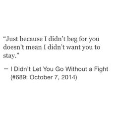 Just because I didn't beg for you doesn't mean I didn't want you to stay.