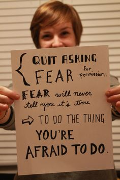 """""""Quit asking fear for permission.  Fear will never tell you it's time to do the thing you're afraid to do.""""    --@Jon Smith Acuff //    Don't let Fear tell you when to act..."""