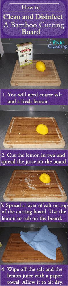 How to Clean and Disinfect a Bamboo Cutting Board 1. You will need coarse salt and a fresh lemon. 2. Cut the lemon in two and spread the juice on the board. 3. Spread a layer of salt on top of the cutting board. Use the lemon to rub on the board. 4. Wipe off the salt and the lemon juice with a paper towel. Allow it to air dry.