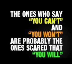 """The ones who say """"you can't"""" and """"you won't"""" are probably the ones scared that """"you will""""."""