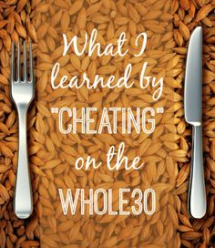 What I learned by cheating on the Whole30. First, I felt lousy physically. Really lousy. But moreso, I felt lousy emotionally.