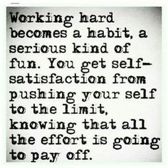 Quotation, Motivation: Working hard becomes a habit, a serious kind of fun. You get self- satisfaction from pushing your self to the limit, knowing that al the effort is going to pay off. Job Quotes, Wisdom Quotes, Success Quotes, Quotes To Live By, Life Quotes, Partner Quotes, Daily Quotes, Funny Quotes, Hard Working Woman Quotes