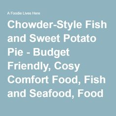 Chowder-Style Fish and Sweet Potato Pie - Budget Friendly, Cosy Comfort Food, Fish and Seafood, Food For Friends, Quick Fixes - A Foodie Lives Here
