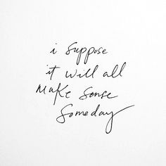 I suppose it will all make sense someday. #wisdom #affirmations #inspiration / Insight <3