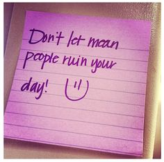 Don't let mean people ruin your day! :) This goes out to all the people that work in customer service