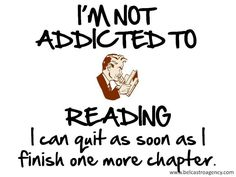 I'm not addicted to reading. I can quite as soon as I finish one more chapter.