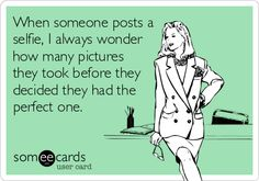 When someone posts a selfie, I always wonder how many pictures they took before they decided they had the perfect one.