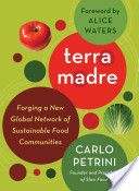 Terra Madre : forging a new global network of sustainable food communities / Carlo Petrini