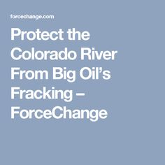Protect the Colorado River From Big Oil's Fracking – ForceChange