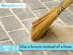 Use a broom instead of a hose to clean your driveway and sidewalk. You'll save water every time.