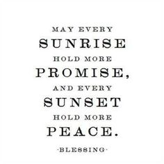 May Every Sunrise Hold More Promise, and Every Sunset Hold More Peace. - Blessing ~ God is Heart