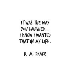 It was the way you laughed... I knew I wanted that in my life. - R. M. Drake Jj…