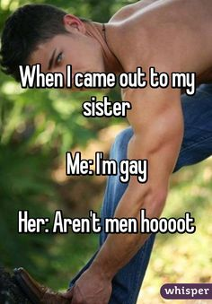 When I came out to my sister  Me: I'm gay  Her: Aren't men hoooot