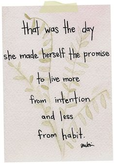 This is a good one. Live from intention - not from habbit. (After morning coffee that is lol)