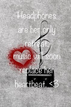 You think it's just music? Come tell me to my face that it is JUST MUSIC and see what will happen to your face. It won't be pretty <3 oh and side note if you ever rip out my ear buds while I am listening to music just know that you will be dead faster than you can say help. LOVE U.... (Damn that escalated quickly)