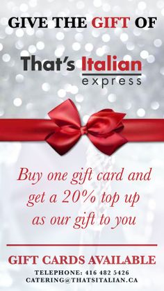 For a LIMITED TIME ONLY!  Purchase a gift card in any denomination and we'll TOP it up with an EXTRA 20% as our gift to you! Valid at That's Italian Ristorante, That's Italian Catering and our soon-to-be opened That's Italian Express in Richmond Hill!