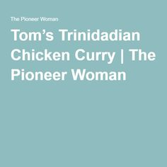 Curry, but not Indian, Tom's Trinidadian Chicken Curry | The Pioneer ...