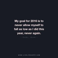 My goal for 2016 is to never allow myself to fall as low as I did this year, never again.  - Karl Jean www.livelifehappy.com