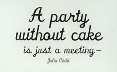 A party without cake is just a meeting - Julia Child