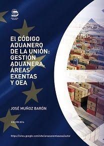 El Código Aduanero de la Unión: Gestión Aduanera, Áreas exentas y OEA; el nuevo libro de Jose Muñoz Baron