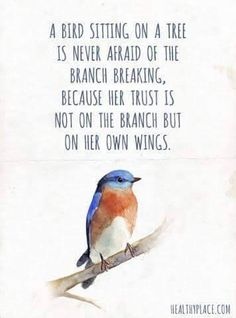 A bird sitting on a tree is never afraid of the branch breaking because her trust is not on the branch but on her own wings  (356×480 pixels)