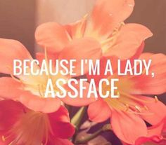 Because I'm a lady, assface.