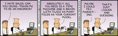 """Ken says, """"I hate sales. Can you cross-train me to be an engineer?"""" Dilbert says, """"Absolutely. All you need is a time machine and a brain with twice as many folds as your current model."""" Ken says, """"Maybe I could try marketing."""" Dilbert says, """"That's just liqour and guessing."""""""