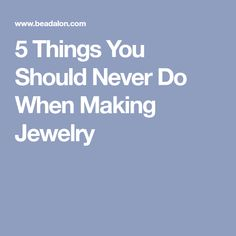 5 Things You Should Never Do When Making Jewelry