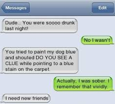 Image result for funny texts dude you was drunk last night jokes