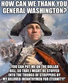 "The George Washington Meme. How can we thank you General Washington? ""You can put me on the dollar bill, so that i might be stuffed into the thongs of strippers by my beloved infantrymen for eternity! Military Quotes, Military Humor, Military Life, Army Life, Marine Quotes, Army Humor, Army Memes, Usmc Quotes, Military Gear"