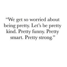 Don't worry so much about being pretty. Be pretty smart. Pretty strong.