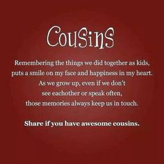 Cousins Remembering the things we did together as kids, puts s smile on my face and happiness in my heart. As we grow up, even if we don't see each other or speak often, those memories always keep us in touch.