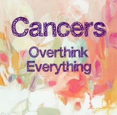 Cancers overthink everything--Cancer zodiac sign