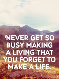 Never get so busy making a living that you forget o make a life.