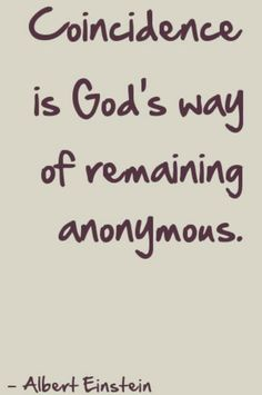 Coincidence is God's way of remaining anonymous. -Albert Einstein