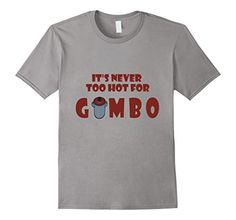 Never Too Hot For Gumbo Funny Gumbo T-shirt There's nothing like a big bowl of Louisiana gumbo. Sausage gumbo, okra gumbo, seafood gumbo-all delicious Louisiana dishes. Can the Louisiana heat stop the urge for this great dish? No way! It's never too hot for gumbo! This fun Louisiana tee shirt would be a great gift for any visitor or Louisiana resident. A design that any gumbo lover would appreciate.