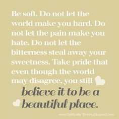 Be soft.  Do not let the world make you hard.  Do not let the pain make you hate.  Do not let the bitterness steal away your sweetness.  Take pride that even though the world may disagree, ou still believe it to be a beautiful place. ~....and Spiritually Speaking