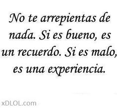 No te arrepientas de nada; Si es bueno, es un recuerdo. si es malo es una experiencia...