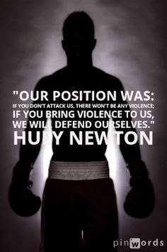 """Our position was: if you don't attack us, there won't be any violence; if you bring violence to us, we will defend ourselves."" Huey Newton"