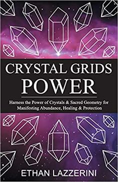 Crystal Grids Power: Harness The Power of Crystals and Sacred Geometry for Manifesting Abundance, Healing and Protection: Lazzerini, Ethan: 9781542827553: Amazon.com: Books