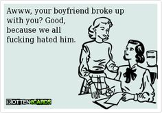 Awww, your boyfriend broke up with you? Good, because we allfucking hated him.