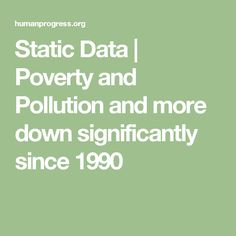 Static Data  | Poverty and Pollution and more down significantly since 1990