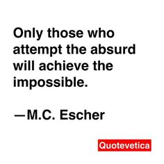 Only those who attempt the absurd will achieve the impossible. Escher Art Print by Quotevetica Escher Art, Mc Escher, Meaningful Quotes, Inspirational Quotes, Artist Quotes, Me Quotes, Qoutes, Funny Quotes, Amazing Quotes