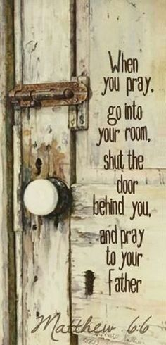 Matthew 6:6 (NCV) - When you pray, you should go into your room and close the door and pray to your Father who cannot be seen. Your Father can see what is done in secret, and he will reward you.