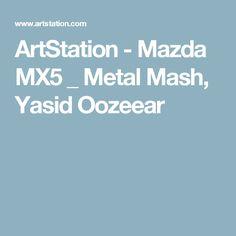ArtStation - Mazda MX5 _ Metal Mash, Yasid Oozeear