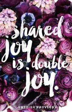 """Shared joy is double joy."" - Swedish Proverb"
